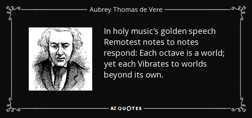In holy music's golden speech Remotest notes to notes respond: Each octave is a world; yet each Vibrates to worlds beyond its own. - Aubrey Thomas de Vere