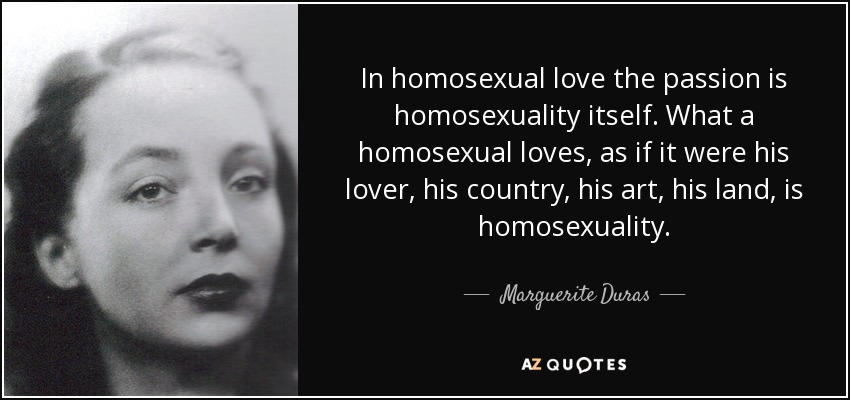 In homosexual love the passion is homosexuality itself. What a homosexual loves, as if it were his lover, his country, his art, his land, is homosexuality. - Marguerite Duras