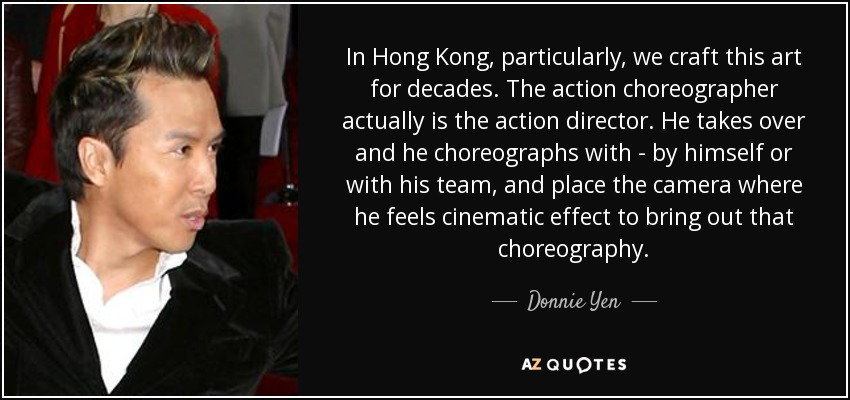 In Hong Kong, particularly, we craft this art for decades. The action choreographer actually is the action director. He takes over and he choreographs with - by himself or with his team, and place the camera where he feels cinematic effect to bring out that choreography. - Donnie Yen