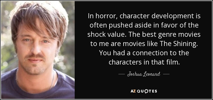 In horror, character development is often pushed aside in favor of the shock value. The best genre movies to me are movies like The Shining. You had a connection to the characters in that film. - Joshua Leonard