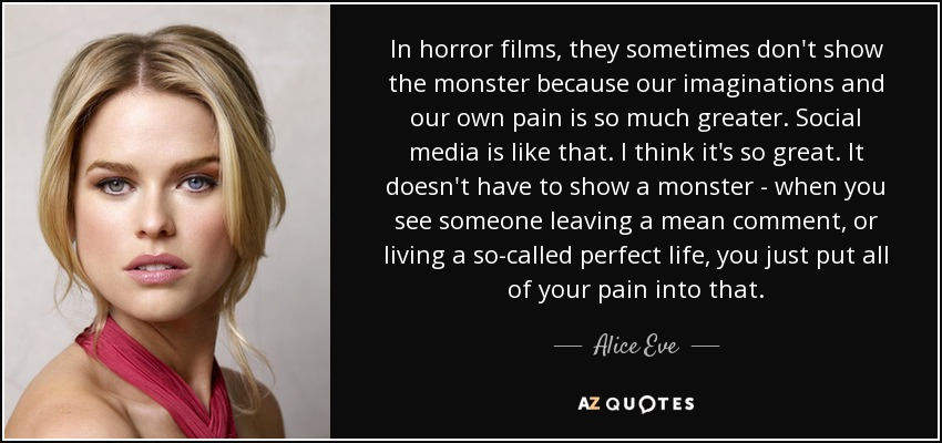In horror films, they sometimes don't show the monster because our imaginations and our own pain is so much greater. Social media is like that. I think it's so great. It doesn't have to show a monster - when you see someone leaving a mean comment, or living a so-called perfect life, you just put all of your pain into that. - Alice Eve