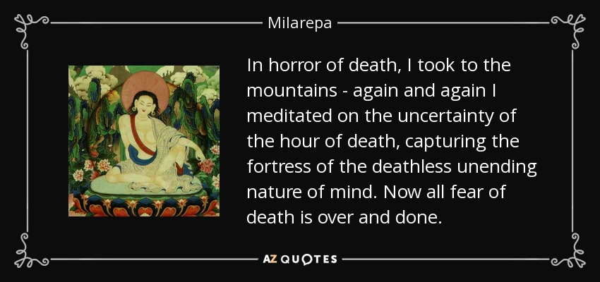In horror of death, I took to the mountains - again and again I meditated on the uncertainty of the hour of death, capturing the fortress of the deathless unending nature of mind. Now all fear of death is over and done. - Milarepa
