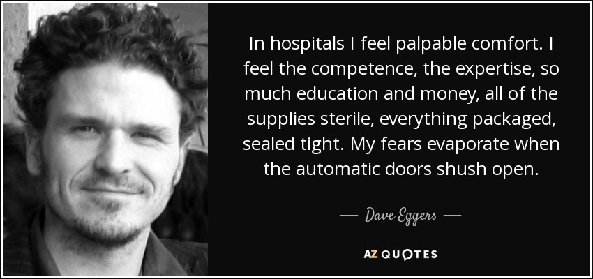 In hospitals I feel palpable comfort. I feel the competence, the expertise, so much education and money, all of the supplies sterile, everything packaged, sealed tight. My fears evaporate when the automatic doors shush open. - Dave Eggers