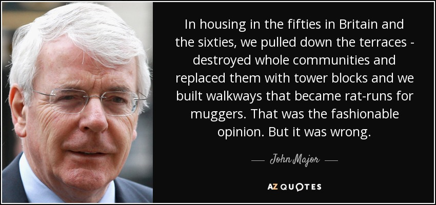 In housing in the fifties in Britain and the sixties, we pulled down the terraces - destroyed whole communities and replaced them with tower blocks and we built walkways that became rat-runs for muggers. That was the fashionable opinion. But it was wrong. - John Major