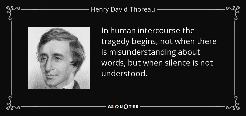 In human intercourse the tragedy begins, not when there is misunderstanding about words, but when silence is not understood. - Henry David Thoreau