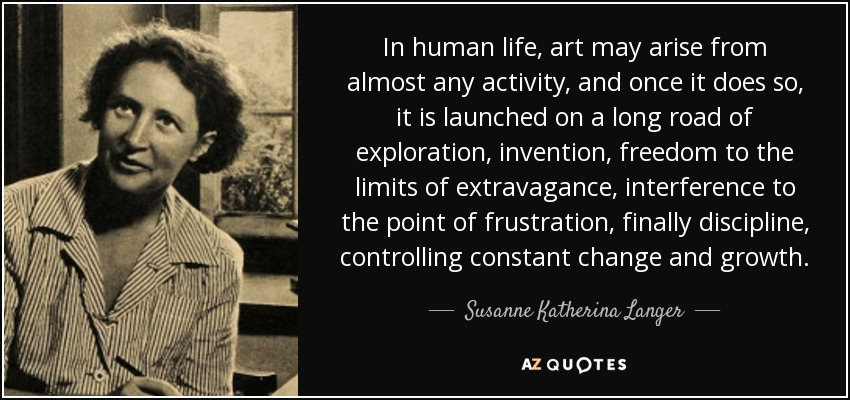 In human life, art may arise from almost any activity, and once it does so, it is launched on a long road of exploration, invention, freedom to the limits of extravagance, interference to the point of frustration, finally discipline, controlling constant change and growth. - Susanne Katherina Langer
