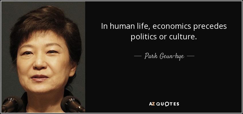 In human life, economics precedes politics or culture. - Park Geun-hye
