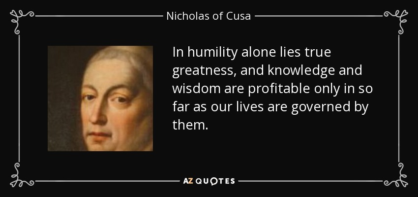 In humility alone lies true greatness, and knowledge and wisdom are profitable only in so far as our lives are governed by them. - Nicholas of Cusa