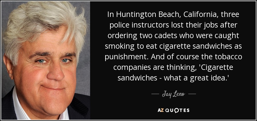 In Huntington Beach, California, three police instructors lost their jobs after ordering two cadets who were caught smoking to eat cigarette sandwiches as punishment. And of course the tobacco companies are thinking, 'Cigarette sandwiches - what a great idea.' - Jay Leno
