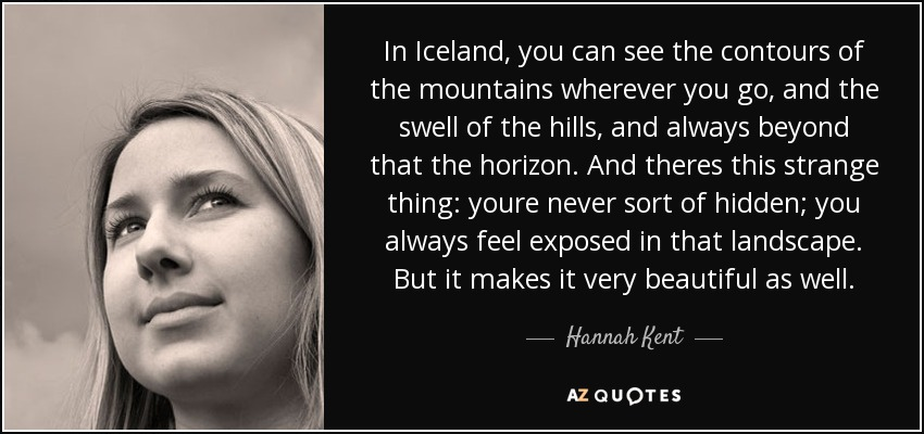 In Iceland, you can see the contours of the mountains wherever you go, and the swell of the hills, and always beyond that the horizon. And theres this strange thing: youre never sort of hidden; you always feel exposed in that landscape. But it makes it very beautiful as well. - Hannah Kent