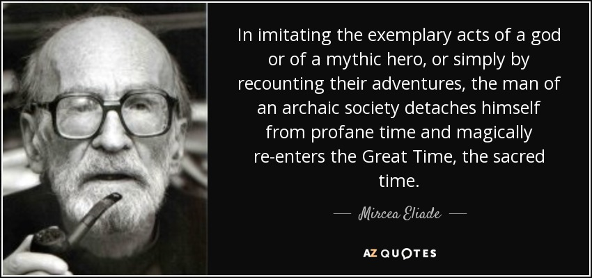 In imitating the exemplary acts of a god or of a mythic hero, or simply by recounting their adventures, the man of an archaic society detaches himself from profane time and magically re-enters the Great Time, the sacred time. - Mircea Eliade