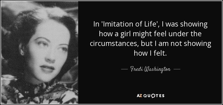 In 'Imitation of Life', I was showing how a girl might feel under the circumstances, but I am not showing how I felt. - Fredi Washington