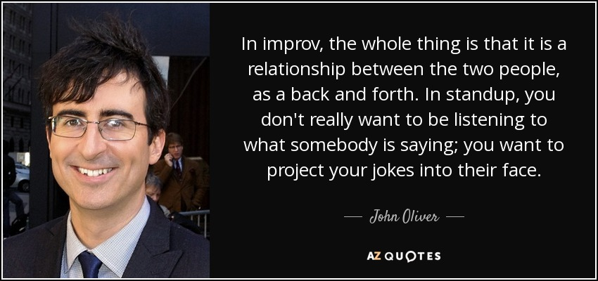 In improv, the whole thing is that it is a relationship between the two people, as a back and forth. In standup, you don't really want to be listening to what somebody is saying; you want to project your jokes into their face. - John Oliver