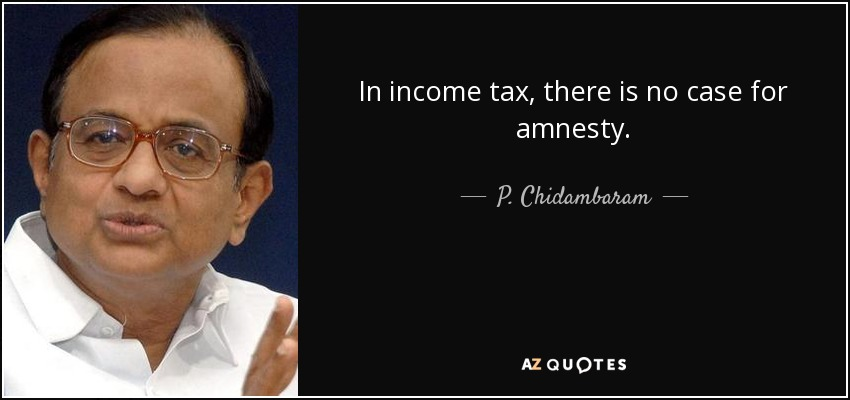 In income tax, there is no case for amnesty. - P. Chidambaram