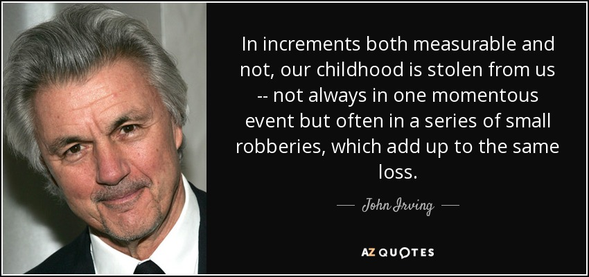 In increments both measurable and not, our childhood is stolen from us -- not always in one momentous event but often in a series of small robberies, which add up to the same loss. - John Irving