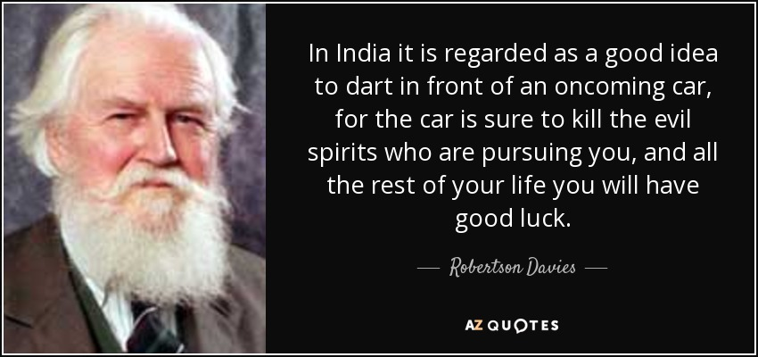 In India it is regarded as a good idea to dart in front of an oncoming car, for the car is sure to kill the evil spirits who are pursuing you, and all the rest of your life you will have good luck. - Robertson Davies