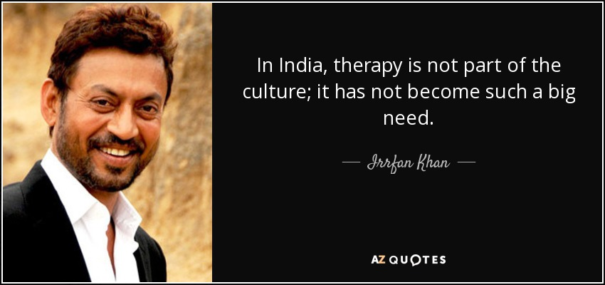 In India, therapy is not part of the culture; it has not become such a big need. - Irrfan Khan