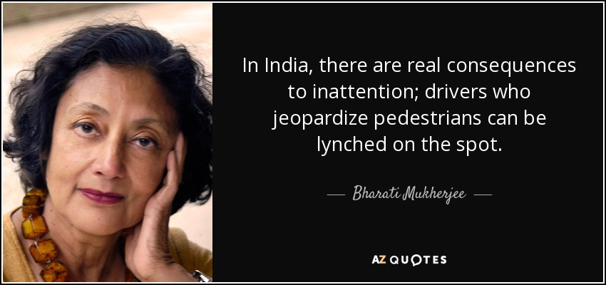 In India, there are real consequences to inattention; drivers who jeopardize pedestrians can be lynched on the spot. - Bharati Mukherjee