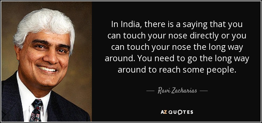 In India, there is a saying that you can touch your nose directly or you can touch your nose the long way around. You need to go the long way around to reach some people. - Ravi Zacharias