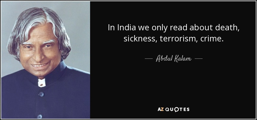 In India we only read about death, sickness, terrorism, crime. - Abdul Kalam