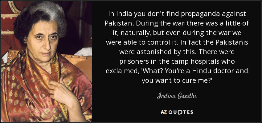 In India you don't find propaganda against Pakistan. During the war there was a little of it, naturally, but even during the war we were able to control it. In fact the Pakistanis were astonished by this. There were prisoners in the camp hospitals who exclaimed, 'What? You're a Hindu doctor and you want to cure me?' - Indira Gandhi