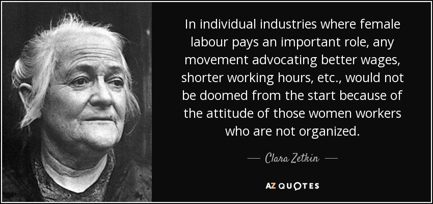 In individual industries where female labour pays an important role, any movement advocating better wages, shorter working hours, etc., would not be doomed from the start because of the attitude of those women workers who are not organized. - Clara Zetkin