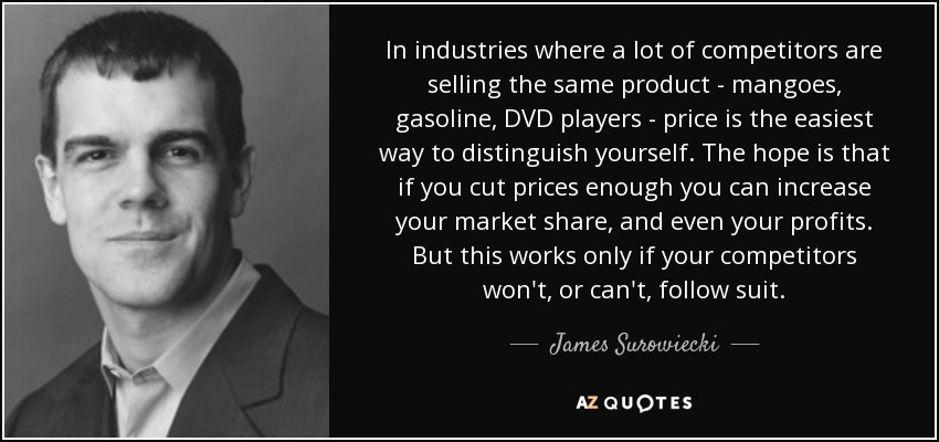 In industries where a lot of competitors are selling the same product - mangoes, gasoline, DVD players - price is the easiest way to distinguish yourself. The hope is that if you cut prices enough you can increase your market share, and even your profits. But this works only if your competitors won't, or can't, follow suit. - James Surowiecki
