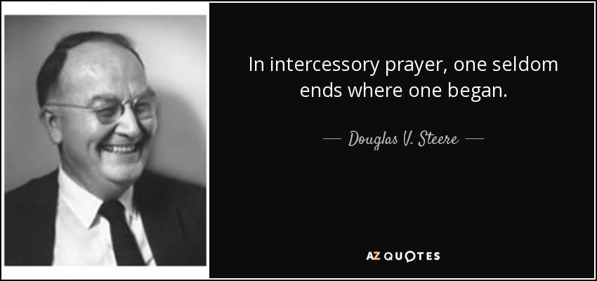 In intercessory prayer, one seldom ends where one began. - Douglas V. Steere