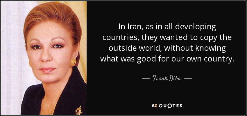 In Iran, as in all developing countries, they wanted to copy the outside world, without knowing what was good for our own country. - Farah Diba