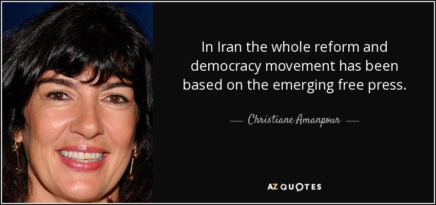 In Iran the whole reform and democracy movement has been based on the emerging free press. - Christiane Amanpour