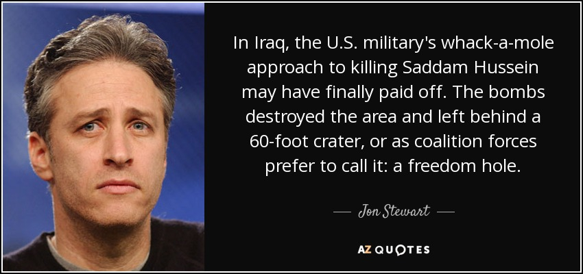 In Iraq, the U.S. military's whack-a-mole approach to killing Saddam Hussein may have finally paid off. The bombs destroyed the area and left behind a 60-foot crater, or as coalition forces prefer to call it: a freedom hole. - Jon Stewart