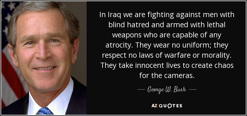 In Iraq we are fighting against men with blind hatred and armed with lethal weapons who are capable of any atrocity. They wear no uniform; they respect no laws of warfare or morality. They take innocent lives to create chaos for the cameras. - George W. Bush
