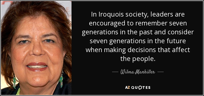 In Iroquois society, leaders are encouraged to remember seven generations in the past and consider seven generations in the future when making decisions that affect the people. - Wilma Mankiller