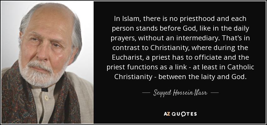 In Islam, there is no priesthood and each person stands before God, like in the daily prayers, without an intermediary. That's in contrast to Christianity, where during the Eucharist, a priest has to officiate and the priest functions as a link - at least in Catholic Christianity - between the laity and God. - Seyyed Hossein Nasr