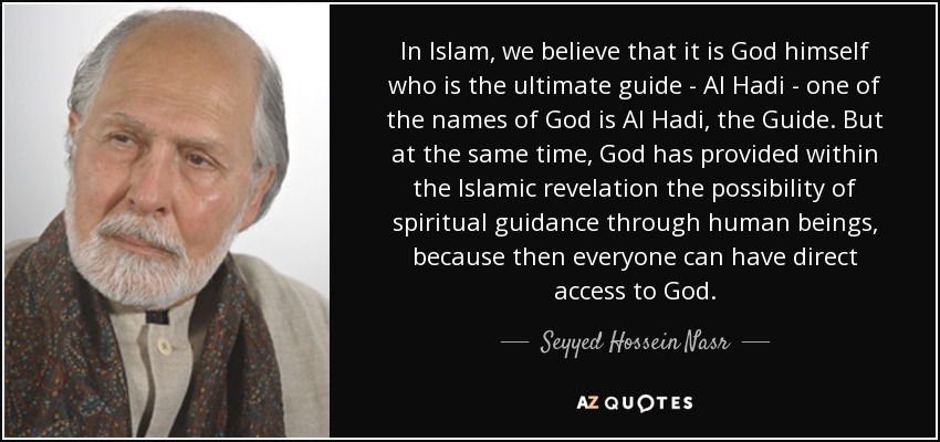 In Islam, we believe that it is God himself who is the ultimate guide - Al Hadi - one of the names of God is Al Hadi, the Guide. But at the same time, God has provided within the Islamic revelation the possibility of spiritual guidance through human beings, because then everyone can have direct access to God. - Seyyed Hossein Nasr