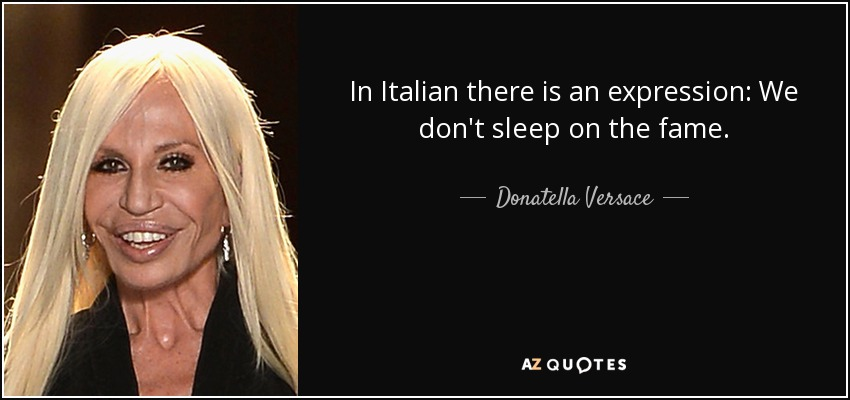 In Italian there is an expression: We don't sleep on the fame. - Donatella Versace