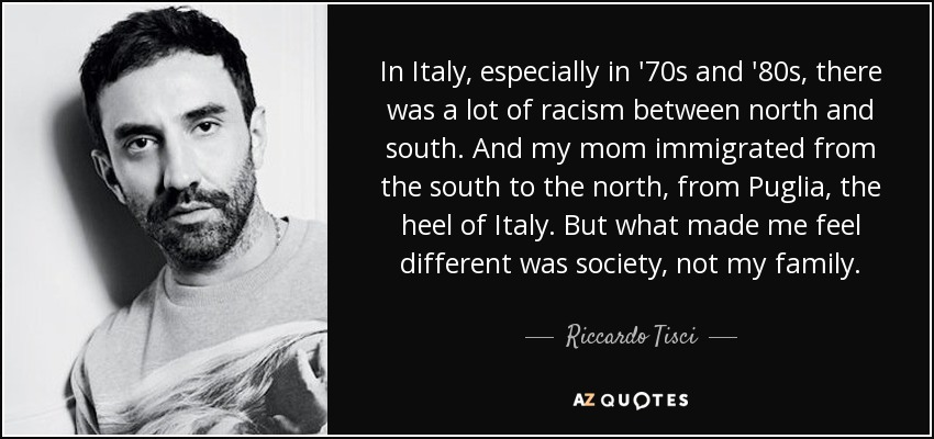 In Italy, especially in '70s and '80s, there was a lot of racism between north and south. And my mom immigrated from the south to the north, from Puglia, the heel of Italy. But what made me feel different was society, not my family. - Riccardo Tisci