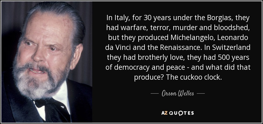 In Italy, for 30 years under the Borgias, they had warfare, terror, murder and bloodshed, but they produced Michelangelo, Leonardo da Vinci and the Renaissance. In Switzerland they had brotherly love, they had 500 years of democracy and peace - and what did that produce? The cuckoo clock. - Orson Welles
