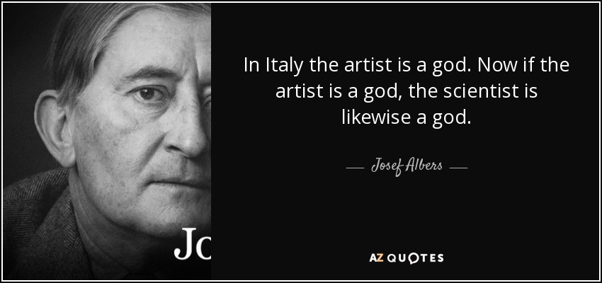In Italy the artist is a god. Now if the artist is a god, the scientist is likewise a god. - Josef Albers