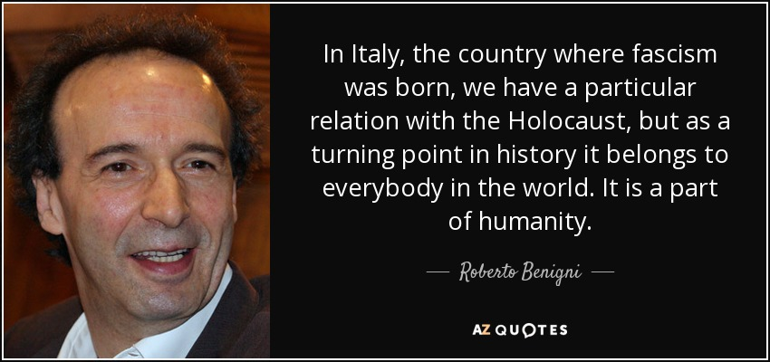 In Italy, the country where fascism was born, we have a particular relation with the Holocaust, but as a turning point in history it belongs to everybody in the world. It is a part of humanity. - Roberto Benigni