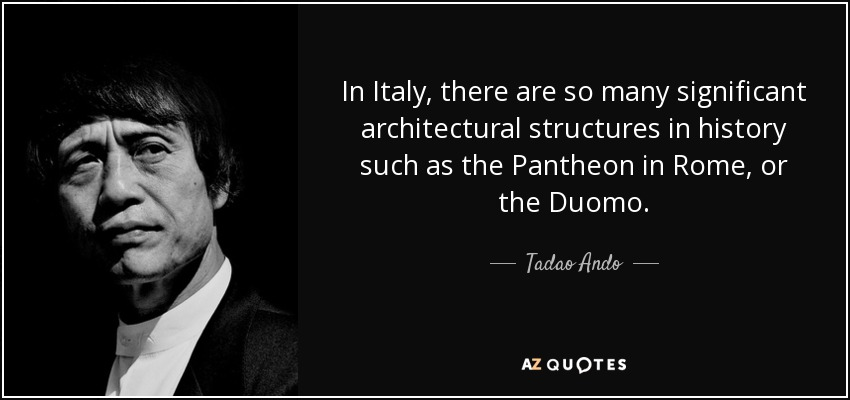 In Italy, there are so many significant architectural structures in history such as the Pantheon in Rome, or the Duomo. - Tadao Ando