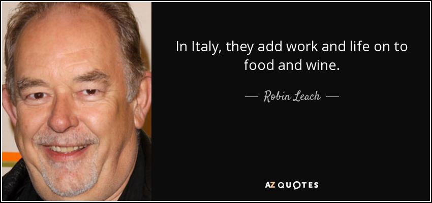 In Italy, they add work and life on to food and wine. - Robin Leach