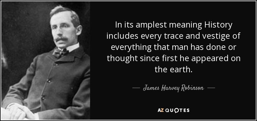 In its amplest meaning History includes every trace and vestige of everything that man has done or thought since first he appeared on the earth. - James Harvey Robinson