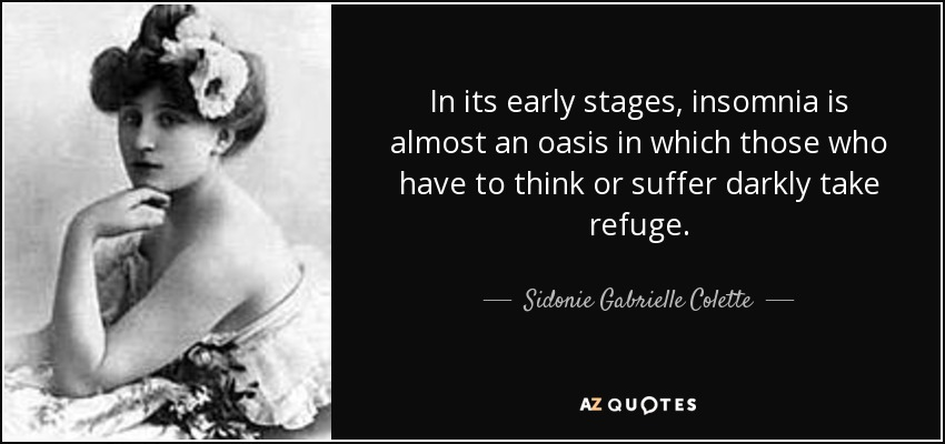 In its early stages, insomnia is almost an oasis in which those who have to think or suffer darkly take refuge. - Sidonie Gabrielle Colette