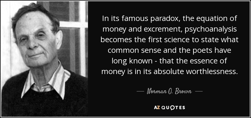 In its famous paradox, the equation of money and excrement, psychoanalysis becomes the first science to state what common sense and the poets have long known - that the essence of money is in its absolute worthlessness. - Norman O. Brown