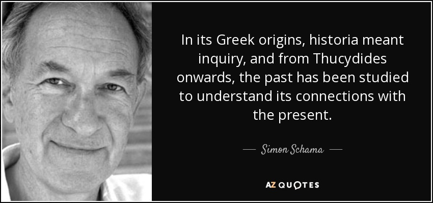 In its Greek origins, historia meant inquiry, and from Thucydides onwards, the past has been studied to understand its connections with the present. - Simon Schama