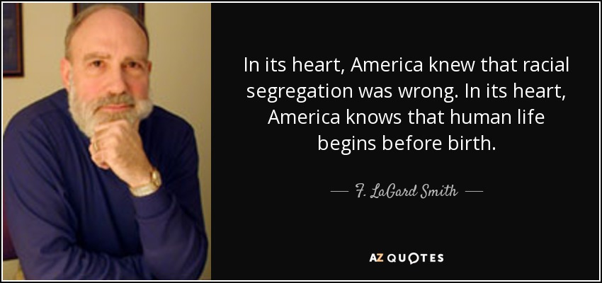 In its heart, America knew that racial segregation was wrong. In its heart, America knows that human life begins before birth. - F. LaGard Smith