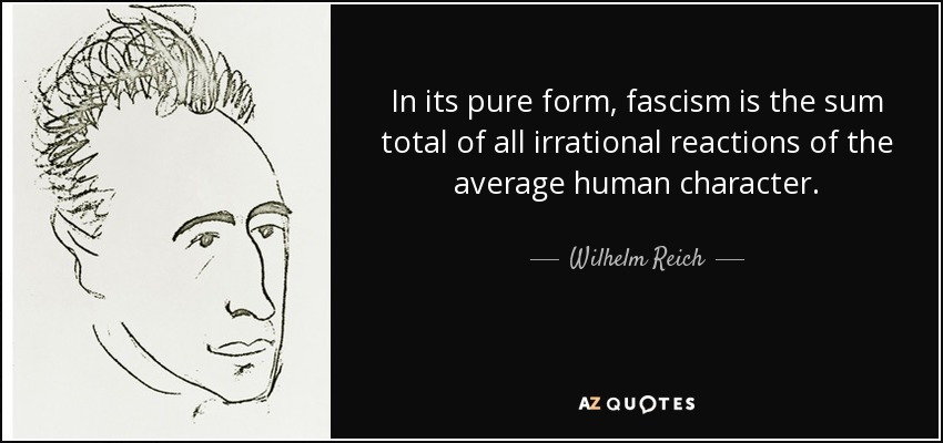 In its pure form, fascism is the sum total of all irrational reactions of the average human character. - Wilhelm Reich