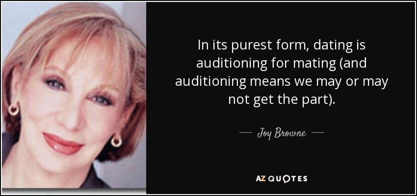 In its purest form, dating is auditioning for mating (and auditioning means we may or may not get the part). - Joy Browne