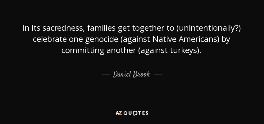 In its sacredness, families get together to (unintentionally?) celebrate one genocide (against Native Americans) by committing another (against turkeys). - Daniel Brook